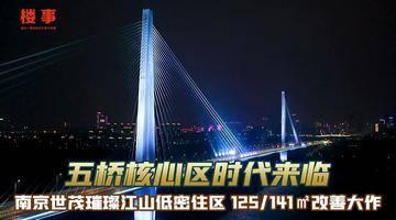 【事长探盘】五桥核心区时代来临 南京世茂璀璨江山低密住区 125/141㎡改善大作