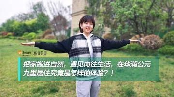 把家搬进自然,遇见向往生活,住在华润公元九里是怎样的体验?!