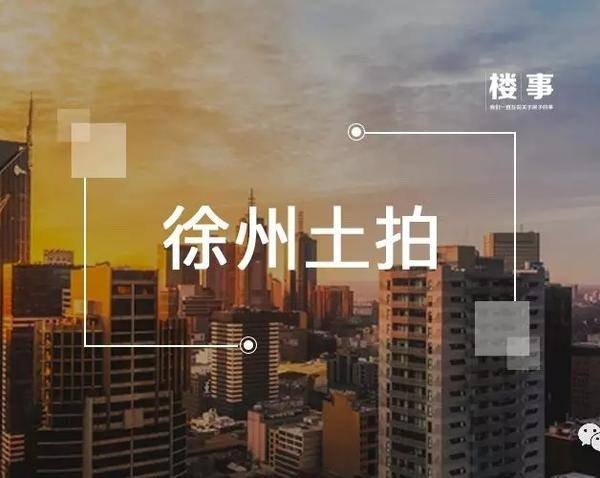 8.12供地|徐州再挂3宗涉宅用地!起始楼面价7119.95元/㎡的铜山地块终止出让!